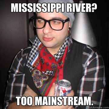 Ms Memes - mississippi river too mainstream oblivious hipster
