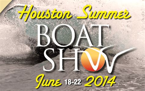boat show houston today 2014 houston summer boat show starts today get your