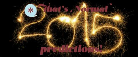 new year predictions 2015 that s normal s 2015 new year s predictions that s normal