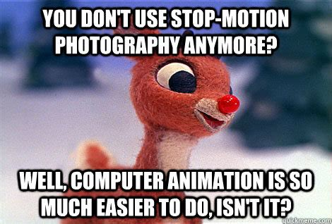 Motion Memes - you don t use stop motion photography anymore well
