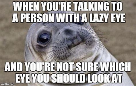 Lazy Eye Meme - awkward moment sealion meme imgflip