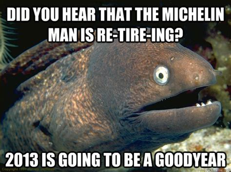 Michelin Man Meme - did you hear that the michelin man is re tire ing 2013 is