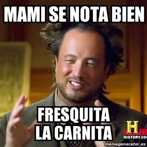 Meme Mami - meme ancient aliens mami se nota bien fresquita la carnita 24574754