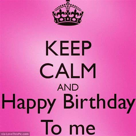 Birthday For Me Quotes Keep Calm And Happy Birthday To Me Quote Pictures Photos