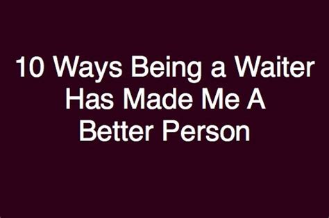 10 Easy Ways To Be A Better Person by The Bitchy Waiter 10 Ways That Being A Waiter Has Made Me
