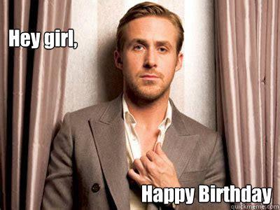 Happy Birthday Meme Ryan Gosling - hey girl happy birthday ryan gosling birthday quickmeme
