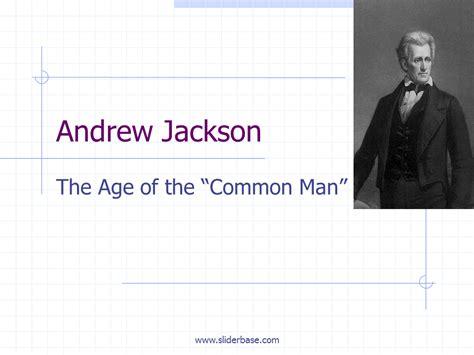 andrew jackson the common man s president andrew jackson the age of the common man presentation
