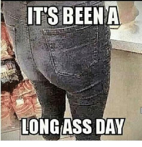 Long Ass Day Meme - 25 best memes about its been a long ass day its been a