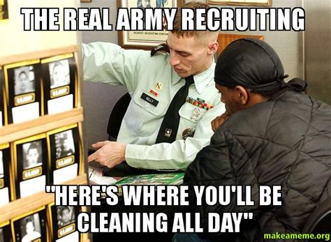 Army Recruiter Meme - the real army recruiting quot here s where you ll be cleaning