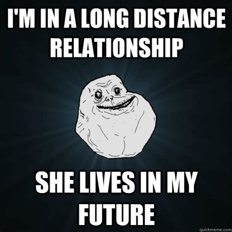 Distance Meme - i m in a long distance relationship she lives in my future