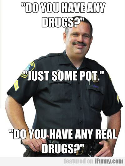 Any Drugs Or Alcohol Meme - do you have any real drugs funny meme picture