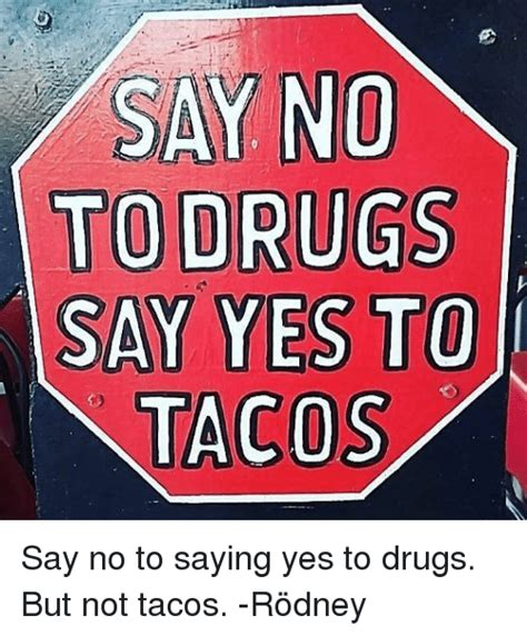 Say No To Drugs Meme - say no to drugs say yes to tacos say no to saying yes to