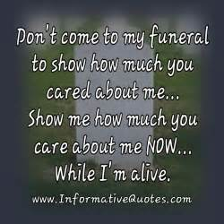 don t come to my funeral to show how much you cared about