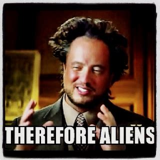 Ancient Aliens Giorgio Meme - best 25 aliens meme ideas on pinterest aliens guy