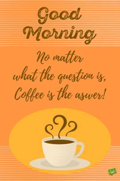 good morning no matter what morning coffee quotes a tribute to coffee
