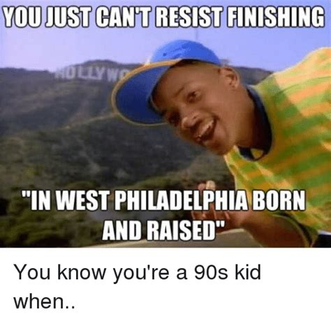 In West Philadelphia Born And Raised Meme - you just cant resist finishing in west philadelphia born and raised you know you re a 90s kid