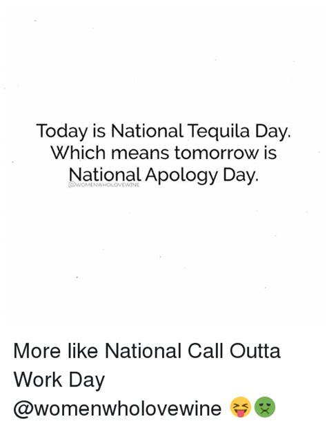is today national day today is national tequila day which means tomorrow is national apology day