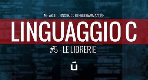 librerie linguaggio c le librerie 5 linguaggio c