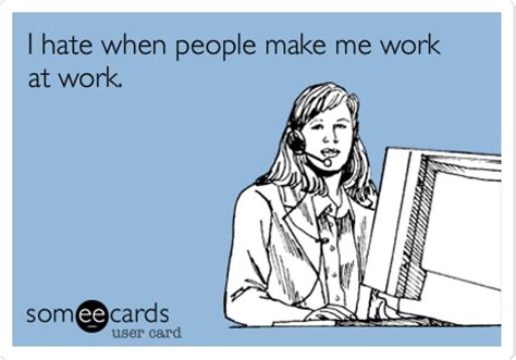 Make An Ecard Meme - i hate when people make me work at work workplace ecard