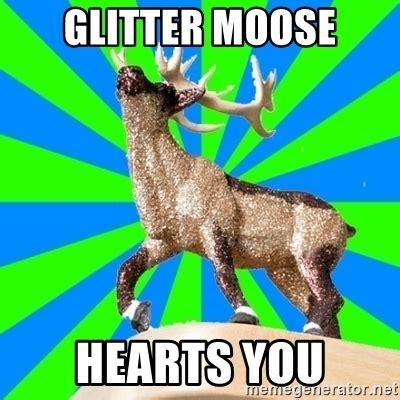 Glitter Meme - glitter moose hearts you glitter moose meme generator