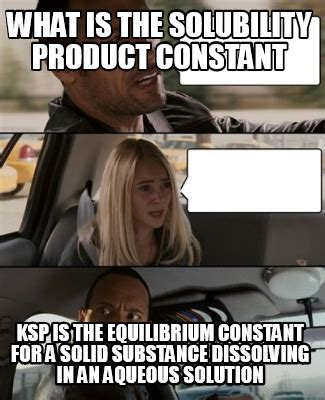 Meme What Is - meme creator what is the solubility product constant ksp