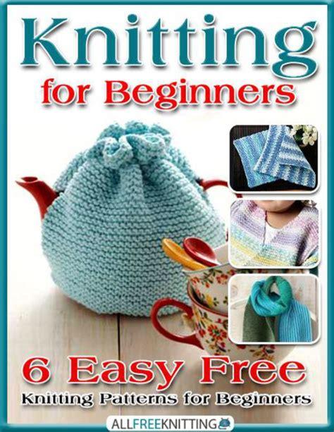 knit for beginners easy knitting for beginners 6 easy free knitting patterns for