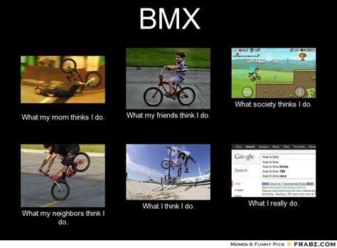 Bmx Memes - bmx what people think i do what i really do