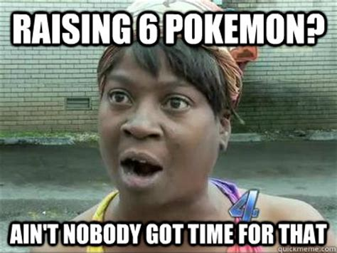 No Time For That Meme - raising 6 pokemon ain t nobody got time for that no