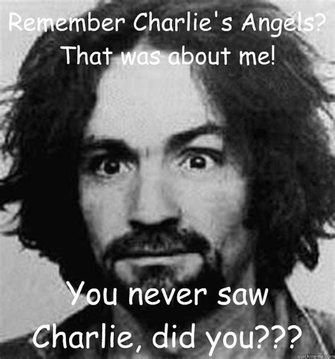 Charles Manson Meme - remember charlies angels that was about me you never saw