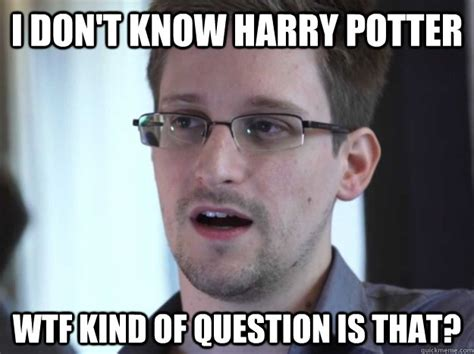Snowden Meme - i don t know harry potter wtf kind of question is that