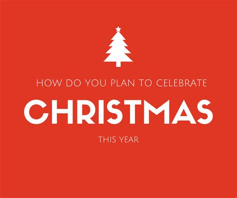 how do you plan to celebrate christmas this year the