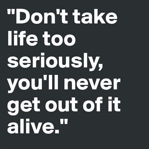 Seriosly You Don T To quot don t take seriously you ll never get out of it