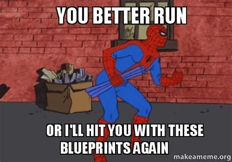 run run you better run run you better run or i ll hit you with these blueprints again