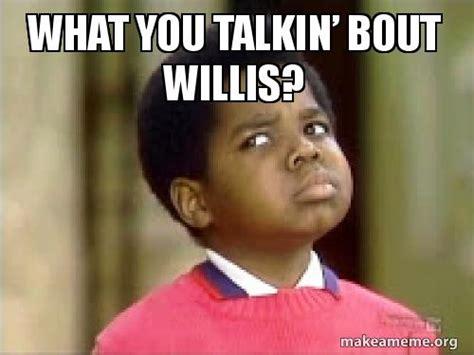 what you talkin bout willis meme what you talkin bout willis make a meme