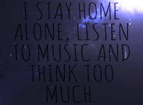i stay home alone listen to and think much