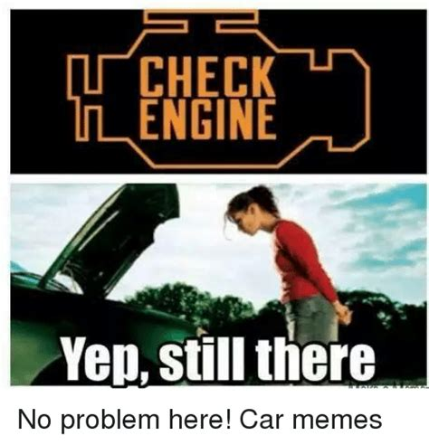 Meme Engine - check engine yep still there no problem here car memes