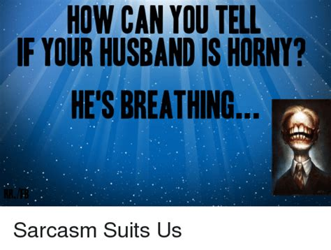 how can you tell if your is how can you tell if your husband is he s breathing sarcasm suits us dank meme