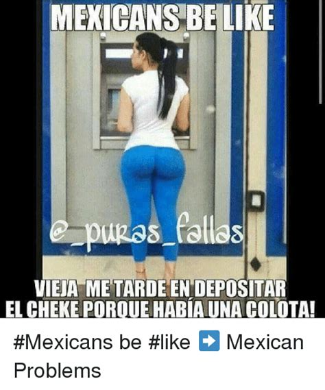 Mexican Problems Memes - 25 best memes about mexicans be like mexicans be like memes