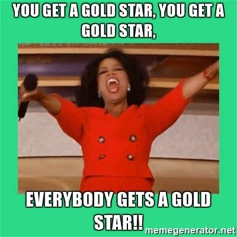 Gold Star Meme - you get a gold star you get a gold star everybody gets a