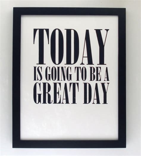 Is Today S Day Today Is Going To Be A Great Day Quotes Quotesgram