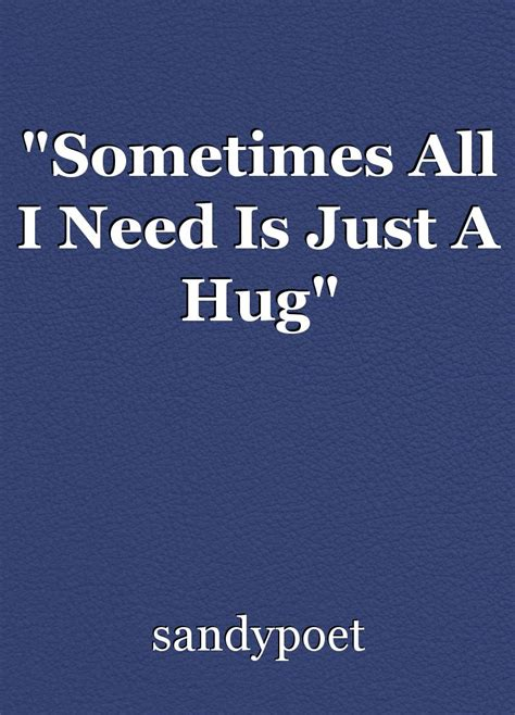 Sometimes A Is Just A by Quot Sometimes All I Need Is Just A Hug Quot Poem By Sandypoet
