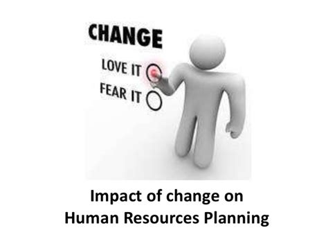 Planning And Change impact of change on human resources planning