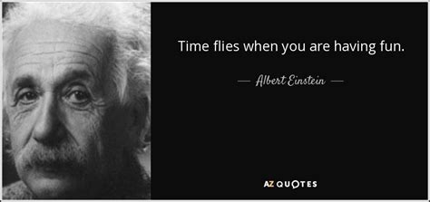 Times When You Are The Prettiest by Albert Einstein Quote Time Flies When You Are