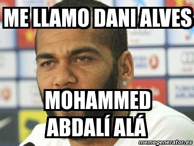 Dani Alves Meme - meme personalizado me llamo dani alves mohammed abdal 237