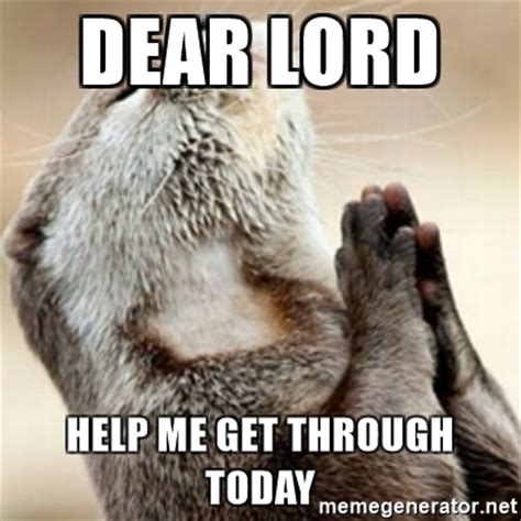 Lord Help Me Meme - dear lord help me get through today praying otter meme