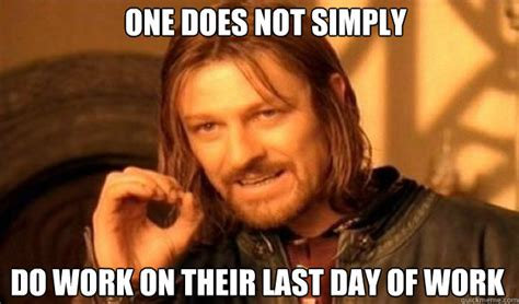 Last Day Of Work Meme - one does not simply do work on their last day of work