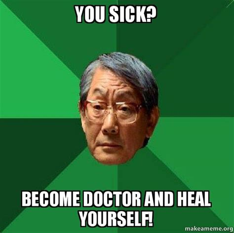 Chinese Father Meme - you sick become doctor and heal yourself high