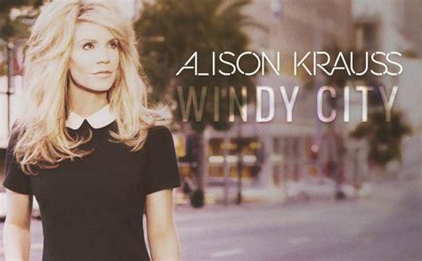 alison krauss windy city album beluister quot river in the rain quot van het nieuwe album van