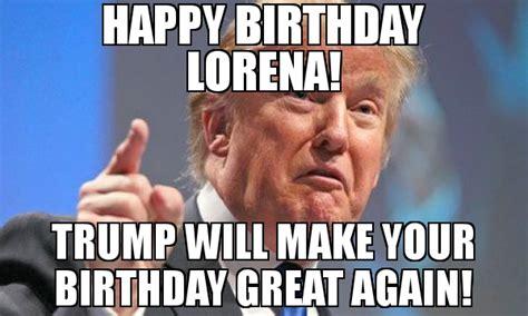 Make A Birthday Meme - happy birthday lorena trump will make your birthday great