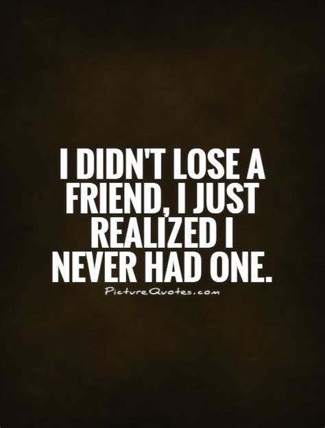 fake quotes i didn t lose a friend i just realized i never had one
